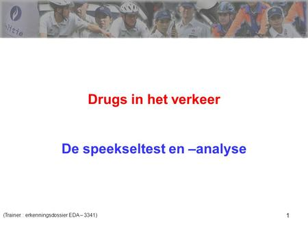 1 Drugs in het verkeer De speekseltest en –analyse (Trainer : erkenningsdossier EDA – 3341)