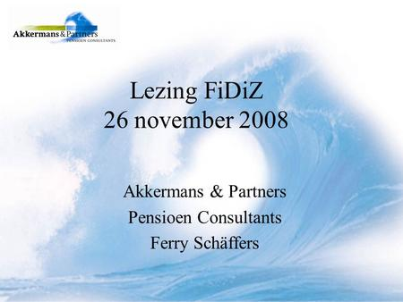 Lezing FiDiZ 26 november 2008 Akkermans & Partners Pensioen Consultants Ferry Schäffers.