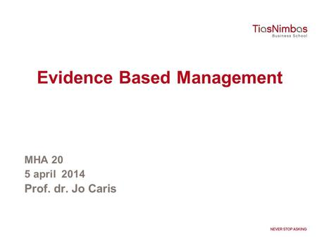 Evidence Based Management MHA 20 5 april 2014 Prof. dr. Jo Caris.