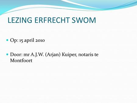 LEZING ERFRECHT SWOM Op: 15 april 2010 Door: mr A.J.W. (Arjan) Kuiper, notaris te Montfoort.
