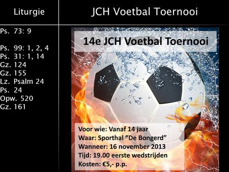 Liturgie Ps.73: 9 Ps.99: 1, 2, 4 Ps.31: 1, 14 Gz.124 Gz.155 Lz.Psalm 24 Ps.24 Opw.520 Gz.161 JCH Voetbal Toernooi.