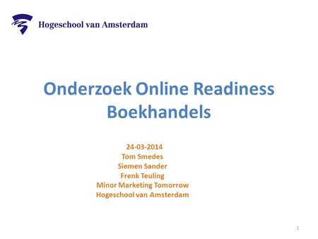 Onderzoek Online Readiness Boekhandels 24-03-2014 Tom Smedes Siemen Sander Frenk Teuling Minor Marketing Tomorrow Hogeschool van Amsterdam 1.