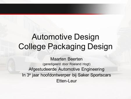 Automotive Design College Packaging Design Maarten Beerten (geredigeerd door Roeland Hogt) Afgestudeerde Automotive Engineering In 3 e jaar hoofdontwerper.