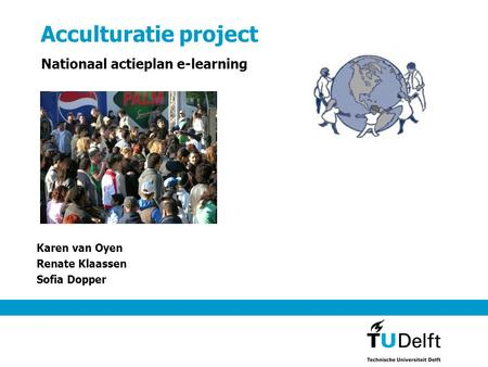 Acculturatie project Karen van Oyen Renate Klaassen Sofia Dopper Nationaal actieplan e-learning.