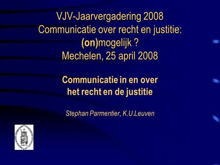 VJV-Jaarvergadering 2008 Communicatie over recht en justitie: (on) mogelijk ? Mechelen, 25 april 2008 VJV-Jaarvergadering 2008 Communicatie over recht.