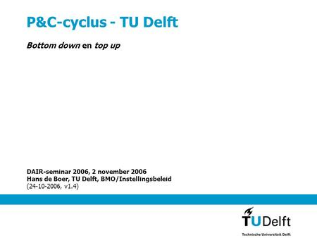 P&C-cyclus - TU Delft Bottom down en top up DAIR-seminar 2006, 2 november 2006 Hans de Boer, TU Delft, BMO/Instellingsbeleid (24-10-2006, v1.4)