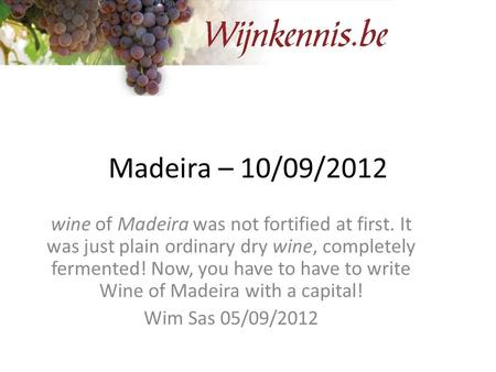 Madeira – 10/09/2012 wine of Madeira was not fortified at first. It was just plain ordinary dry wine, completely fermented! Now, you have to have to write.