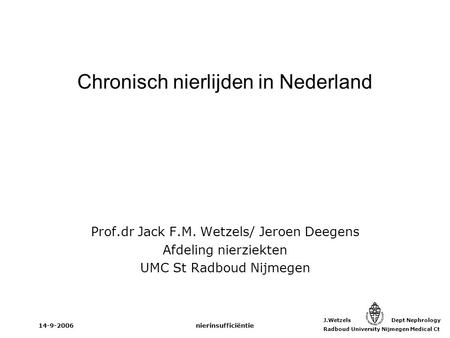 J.Wetzels Dept Nephrology Radboud University Nijmegen Medical Ct 14-9-2006nierinsufficiëntie Chronisch nierlijden in Nederland Prof.dr Jack F.M. Wetzels/