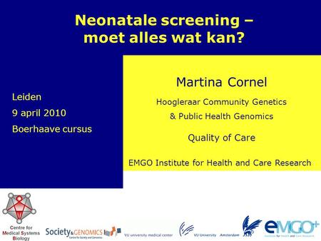 EMGO Institute for Health and Care Research Quality of Care Martina Cornel Neonatale screening – moet alles wat kan? Hoogleraar Community Genetics & Public.