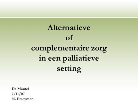 Alternatieve of complementaire zorg in een palliatieve setting De Mantel 7/11/07 N. Fraeyman.