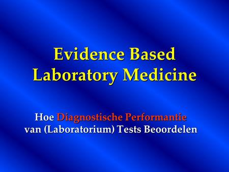 Evidence Based Laboratory Medicine Hoe Diagnostische Performantie van (Laboratorium) Tests Beoordelen.