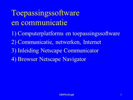 Okl99o20.ppt1 Toepassingssoftware en communicatie 1) Computerplatforms en toepassingssoftware 2) Communicatie, netwerken, Internet 3) Inleiding Netscape.
