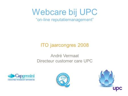 "Webcare bij UPC ""on-line reputatiemanagement"" ITO jaarcongres 2008 André Vermaat Directeur customer care UPC."