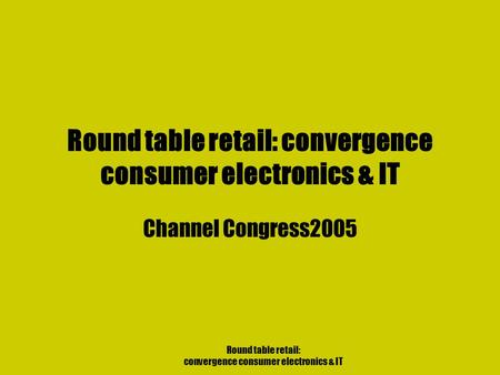 Round table retail: convergence consumer electronics & IT Channel Congress2005.