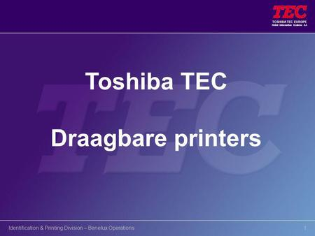 TOSHIBA TEC EUROPE Retail Information Systems S.A Identification & Printing Division – Benelux Operations1 Toshiba TEC Draagbare printers.