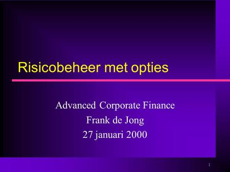 1 Risicobeheer met opties Advanced Corporate Finance Frank de Jong 27 januari 2000.
