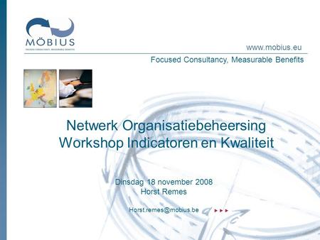 Focused Consultancy, Measurable Benefits www.mobius.eu Netwerk Organisatiebeheersing Workshop Indicatoren en Kwaliteit Dinsdag 18 november 2008 Horst Remes.