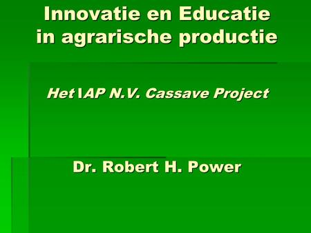 Innovatie en Educatie in agrarische productie Het IAP N.V. Cassave Project Dr. Robert H. Power.