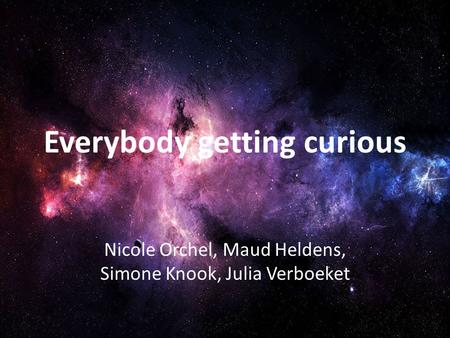 Everybody getting curious Nicole Orchel, Maud Heldens, Simone Knook, Julia Verboeket.