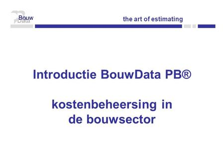 Introductie BouwData PB® kostenbeheersing in de bouwsector the art of estimating.