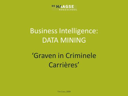 Business Intelligence: DATA MINING 'Graven in Criminele Carrières' Tim Cocx, 2009.