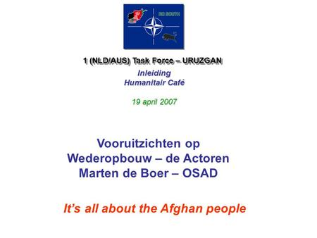 1 (NLD/AUS) Task Force – URUZGAN Inleiding Humanitair Café 19 april 2007 It's all about the Afghan people Vooruitzichten op Wederopbouw – de Actoren Marten.