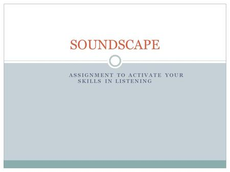 ASSIGNMENT TO ACTIVATE YOUR SKILLS IN LISTENING SOUNDSCAPE.