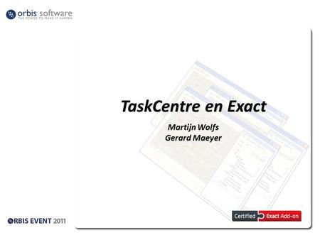 TaskCentre en Exact Martijn Wolfs Gerard Maeyer. TaskCentre en Exact, enkele feiten! Orbis Software is Software Development partner van Exact. Tools zijn.