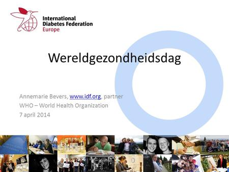 Wereldgezondheidsdag Annemarie Bevers, www.idf.org, partnerwww.idf.org WHO – World Health Organization 7 april 2014.