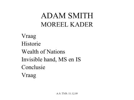 A.S. TMS. 11.12.09 ADAM SMITH MOREEL KADER Vraag Historie Wealth of Nations Invisible hand, MS en IS Conclusie Vraag.