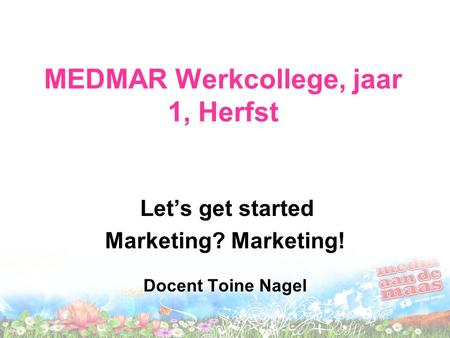 MEDMAR Werkcollege, jaar 1, Herfst Let's get started Marketing? Marketing! Docent Toine Nagel.