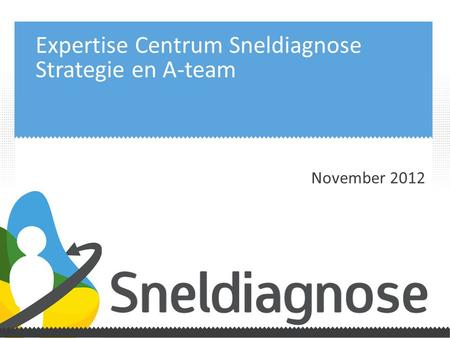 Expertise Centrum Sneldiagnose Strategie en A-team November 2012.