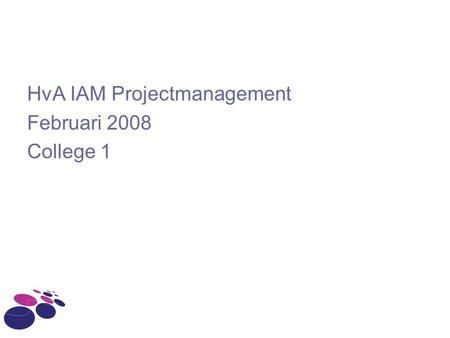 HvA IAM Projectmanagement Februari 2008 College 1.