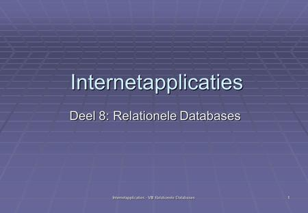 Internetapplicaties - VIII Relationele Databases 1 Internetapplicaties Deel 8: Relationele Databases.