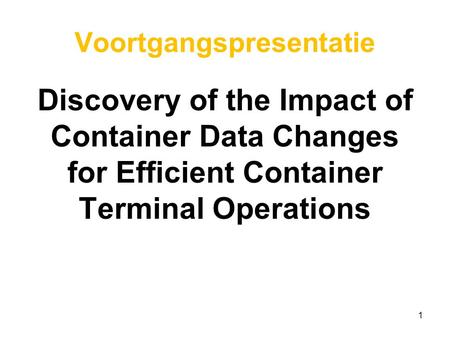 Voortgangspresentatie Discovery of the Impact of Container Data Changes for Efficient Container Terminal Operations 1.