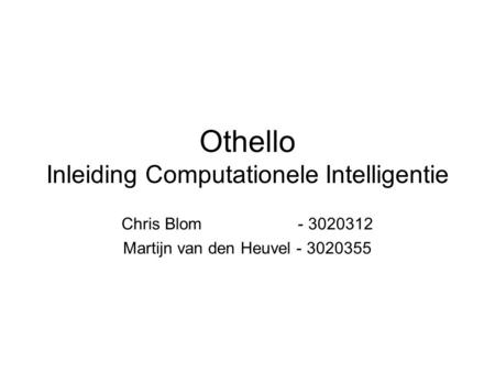 Othello Inleiding Computationele Intelligentie Chris Blom - 3020312 Martijn van den Heuvel - 3020355.