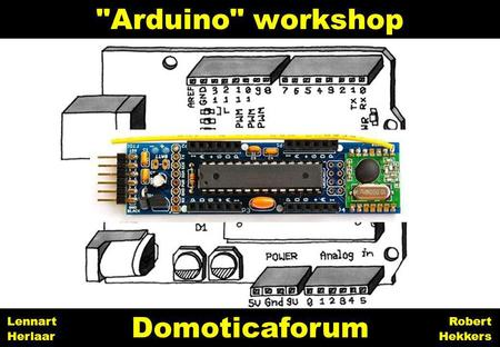 Arduino workshop Domoticaforum Lennart Herlaar Robert Hekkers