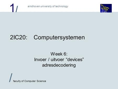 "1/1/ eindhoven university of technology / faculty of Computer Science 2IC20:Computersystemen Week 6: Invoer / uitvoer ""devices"" adresdecodering."