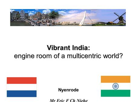 1 Vibrant India: engine room of a multicentric world? Nyenrode Mr Eric F Ch Niehe Mo 22.X.'12.