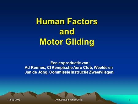 12-03-2005Ad Kennes & Jan de Jong1 Human Factors and Motor Gliding Een coproductie van: Ad Kennes, CI Kempische Aero Club, Weelde en Jan de Jong, Commissie.