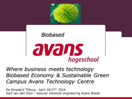 Where business meets technology Biobased Economy & Sustainable Green Campus Avans Technology Centre De Smederij Tilburg, April 16/17 th 2014 Aart van den.