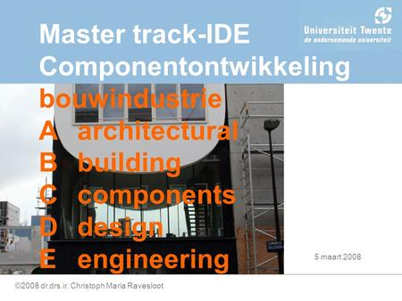 ©2008 dr.drs.ir. Christoph Maria Ravesloot Master track-IDE Componentontwikkeling bouwindustrie Aarchitectural Bbuilding Ccomponents Ddesign Eengineering.