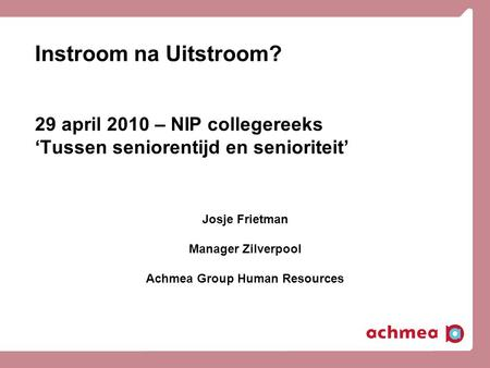 Instroom na Uitstroom? 29 april 2010 – NIP collegereeks 'Tussen seniorentijd en senioriteit' Josje Frietman Manager Zilverpool Achmea Group Human Resources.