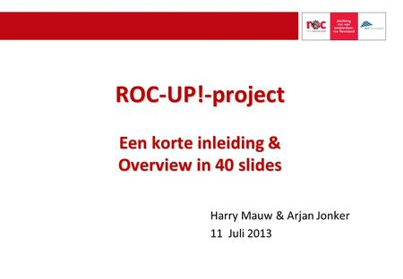 ROC-UP!-project Een korte inleiding & Overview in 40 slides Harry Mauw & Arjan Jonker 11 Juli 2013.