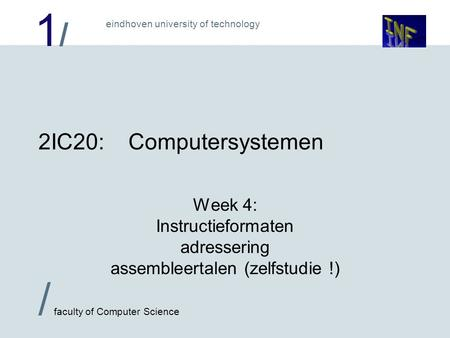 1/1/ eindhoven university of technology / faculty of Computer Science 2IC20:Computersystemen Week 4: Instructieformaten adressering assembleertalen (zelfstudie.