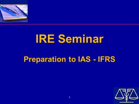 1 IRE Seminar Preparation to IAS - IFRS IRE Seminar Preparation to IAS - IFRS.