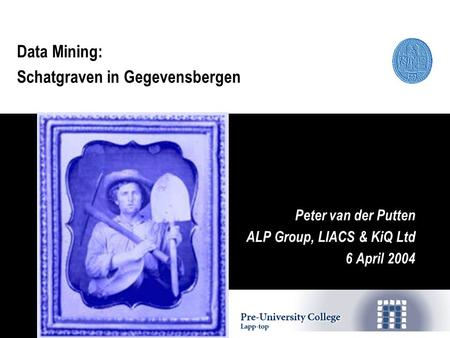 Data Mining: Schatgraven in Gegevensbergen Peter van der Putten ALP Group, LIACS & KiQ Ltd 6 April 2004.