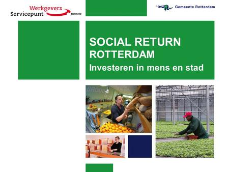 SOCIAL RETURN ROTTERDAM Investeren in mens en stad.