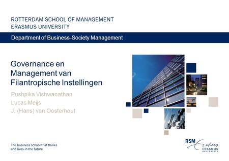 Governance en Management van Filantropische Instellingen Pushpika Vishwanathan Lucas Meijs J. (Hans) van Oosterhout Department of Business-Society Management.