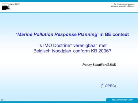 BMM/KBIN  Op. WG Noodplan Noordzee ad hoc vergadering 21.06.2011 [1][1] 'Marine Pollution Response Planning' in BE context Is IMO.